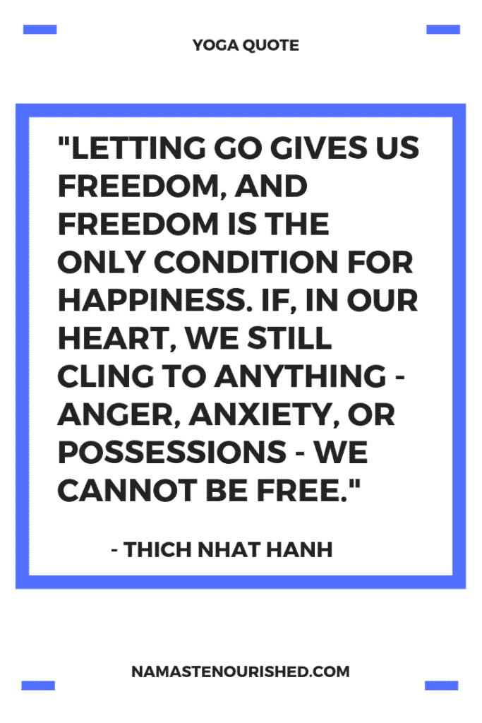 """Letting go gives us freedom, and freedom is the only condition for happiness. If, in our heart, we still cling to anything - anger, anxiety, or possessions - we cannot be free."" - Thich Nhat Hanh"
