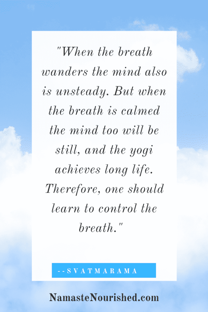 """When the breath wanders the mind also is unsteady. But when the breath is calmed the mind too will be still, and the yogi achieves long life. Therefore, one should learn to control the breath."" -Svatmarama"