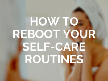 How to Reboot Your Self-Care Routines