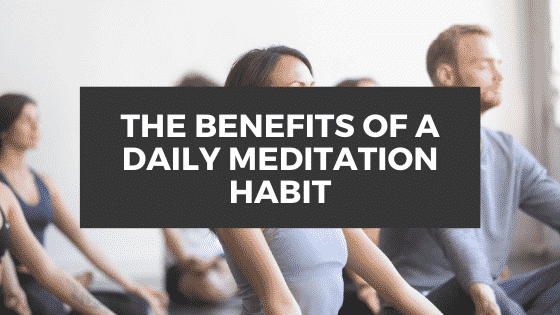 The Benefits of a Daily Meditation Habit