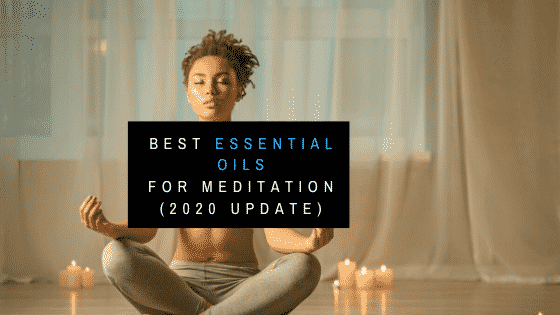 Best Essential Oils for Meditation (2020 Update)
